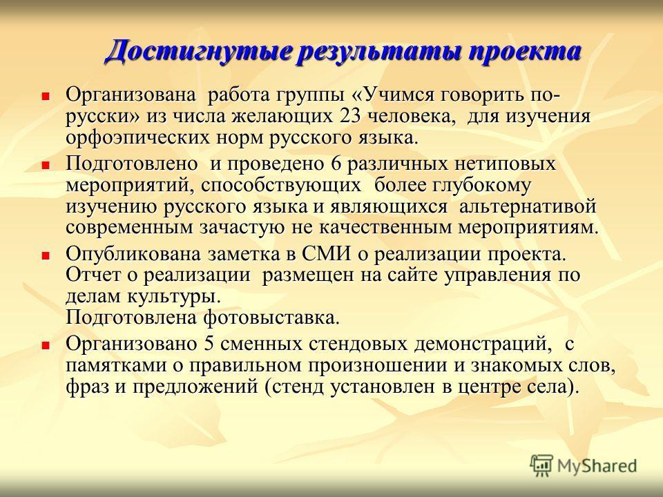 Достигнутые результаты проекта Организована работа группы «Учимся говорить по- русски» из числа желающих 23 человека, для изучения орфоэпических норм русского языка. Организована работа группы «Учимся говорить по- русски» из числа желающих 23 человек