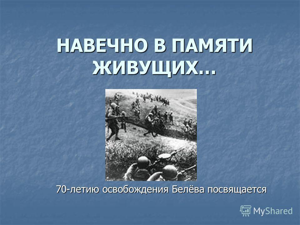 НАВЕЧНО В ПАМЯТИ ЖИВУЩИХ… 70-летию освобождения Белёва посвящается