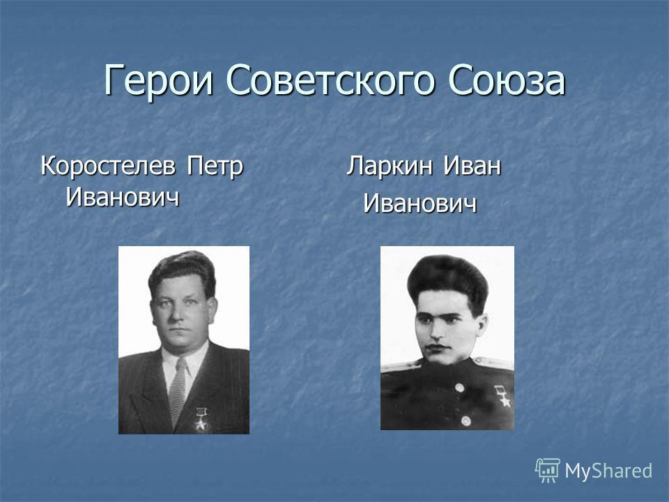Герои Советского Союза Коростелев Петр Иванович Ларкин Иван Иванович Иванович