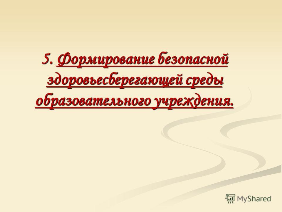 5. Формирование безопасной здоровьесберегающей среды образовательного учреждения.