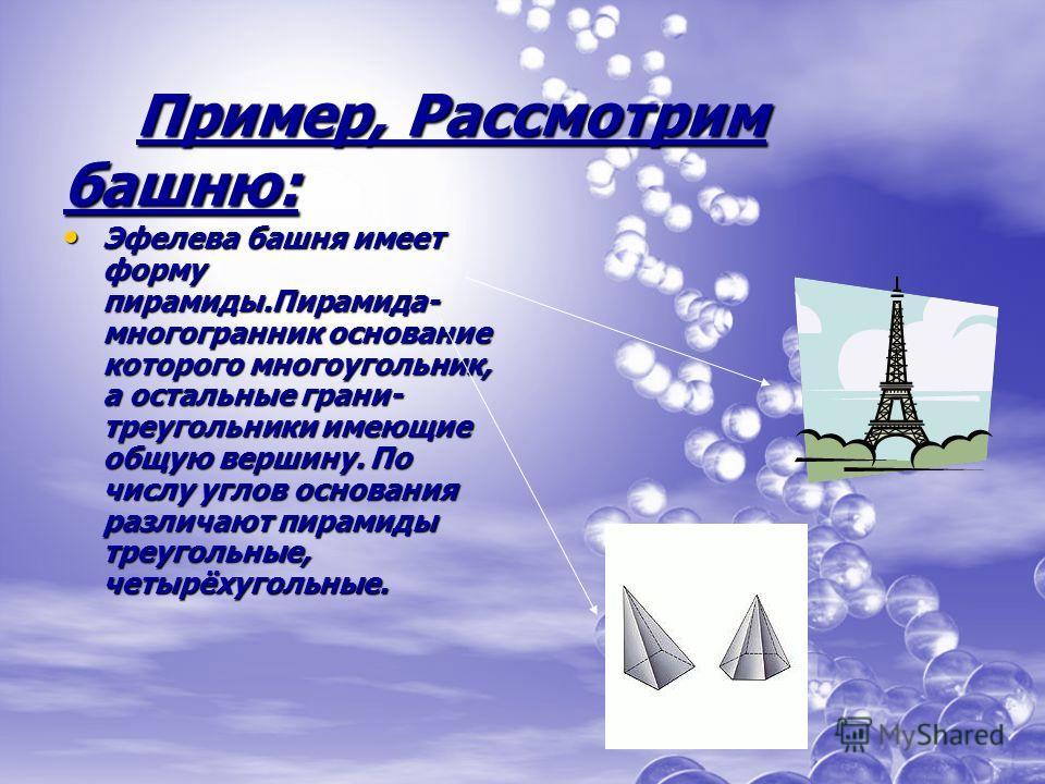 Пример, Рассмотрим башню: Пример, Рассмотрим башню: Эфелева башня имеет форму пирамиды.Пирамида- многогранник основание которого многоугольник, а остальные грани- треугольники имеющие общую вершину. По числу углов основания различают пирамиды треугол