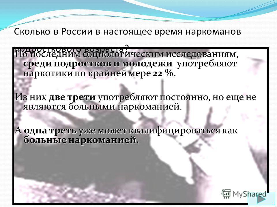 Сколько в России в настоящее время наркоманов подросткового возраста? По последним социологическим исследованиям, среди подростков и молодежи употребляют наркотики по крайней мере 22 %. Из них две трети употребляют постоянно, но еще не являются больн