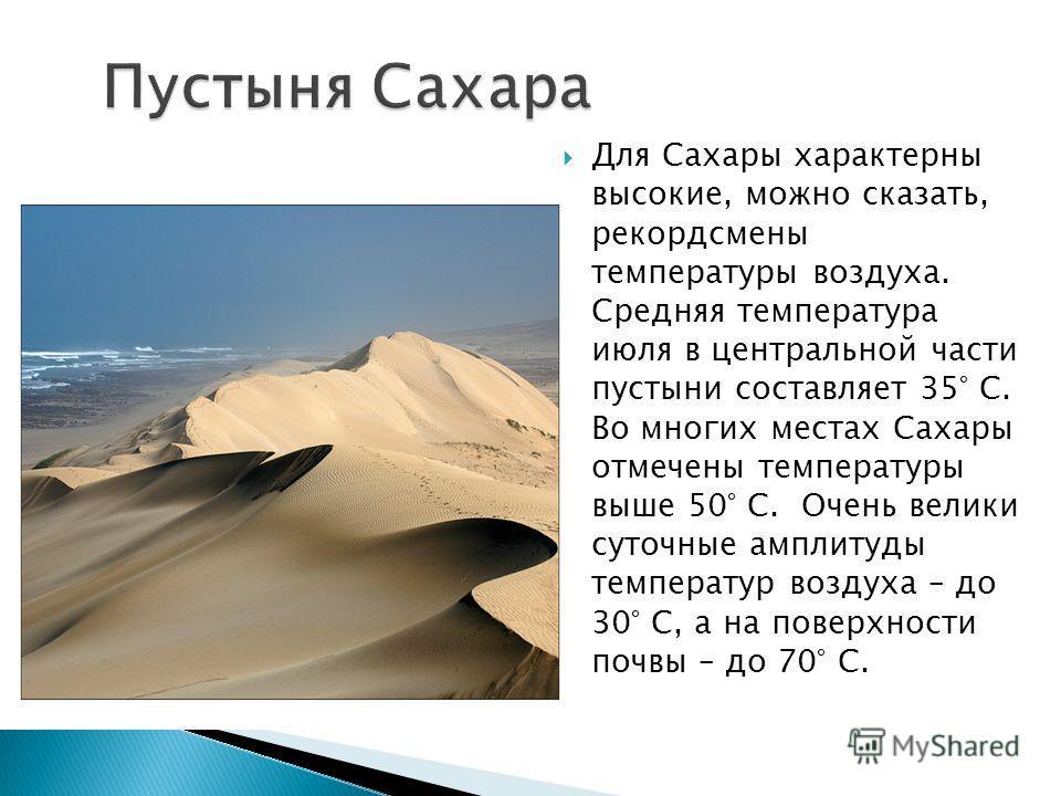 Для Сахары характерны высокие, можно сказать, рекордсмены температуры воздуха. Средняя температура июля в центральной части пустыни составляет 35° С. Во многих местах Сахары отмечены температуры выше 50° С. Очень велики суточные амплитуды температур