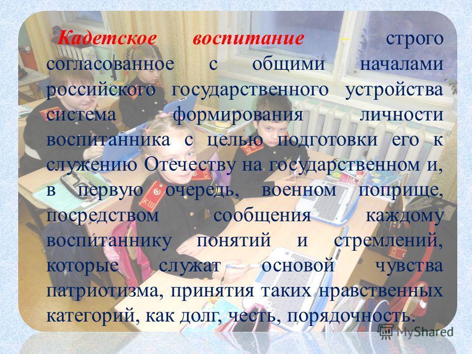 Кадетское воспитание – строго согласованное с общими началами российского государственного устройства система формирования личности воспитанника с целью подготовки его к служению Отечеству на государственном и, в первую очередь, военном поприще, поср