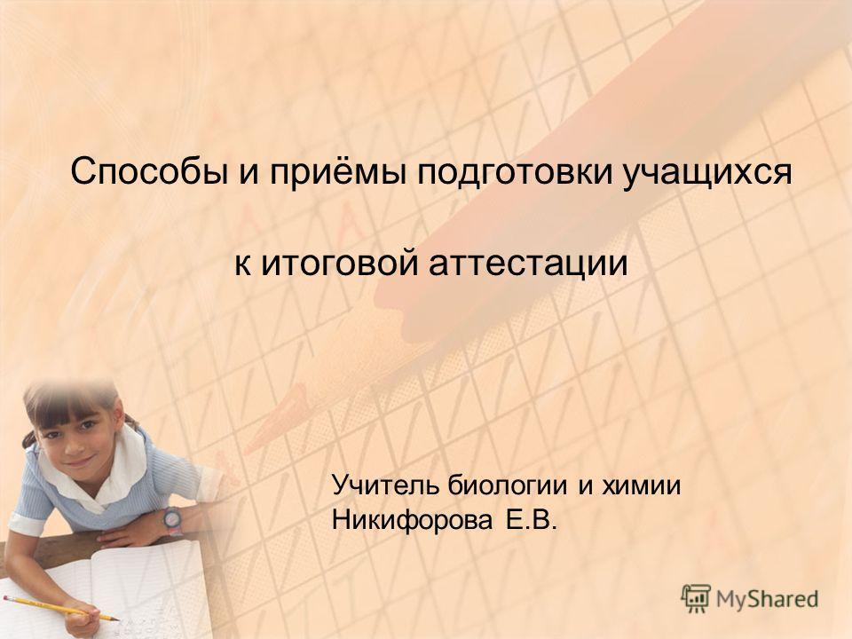Способы и приёмы подготовки учащихся к итоговой аттестации Учитель биологии и химии Никифорова Е.В.