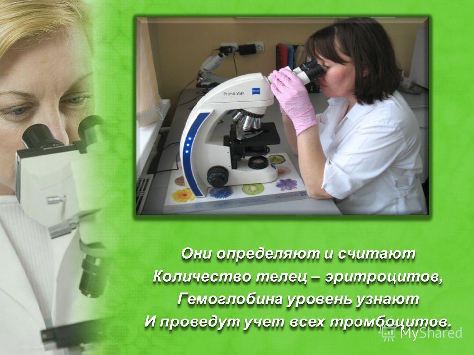 Они определяют и считают Количество телец – эритроцитов, Гемоглобина уровень узнают И проведут учет всех тромбоцитов. Они определяют и считают Количество телец – эритроцитов, Гемоглобина уровень узнают И проведут учет всех тромбоцитов.