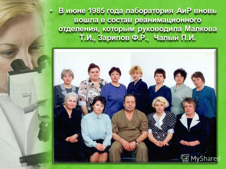 В июне 1985 года лаборатория АиР вновь вошла в состав реанимационного отделения, которым руководила Малкова Т.И., Зарипов Ф.Р., Чалый П.И.В июне 1985 года лаборатория АиР вновь вошла в состав реанимационного отделения, которым руководила Малкова Т.И.