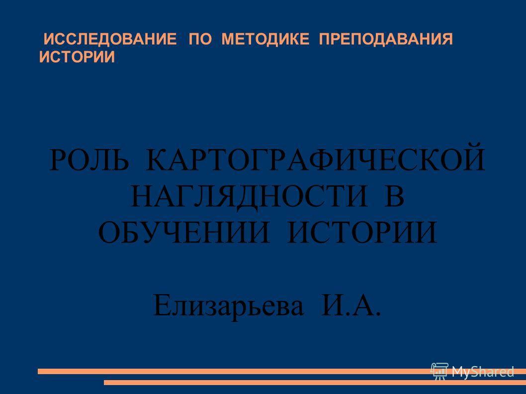 ИССЛЕДОВАНИЕ ПО МЕТОДИКЕ ПРЕПОДАВАНИЯ ИСТОРИИ РОЛЬ КАРТОГРАФИЧЕСКОЙ НАГЛЯДНОСТИ В ОБУЧЕНИИ ИСТОРИИ Елизарьева И.А.