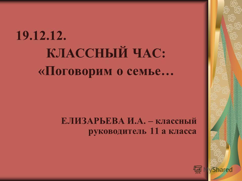 19.12.12. КЛАССНЫЙ ЧАС: «Поговорим о семье… ЕЛИЗАРЬЕВА И.А. – классный руководитель 11 а класса