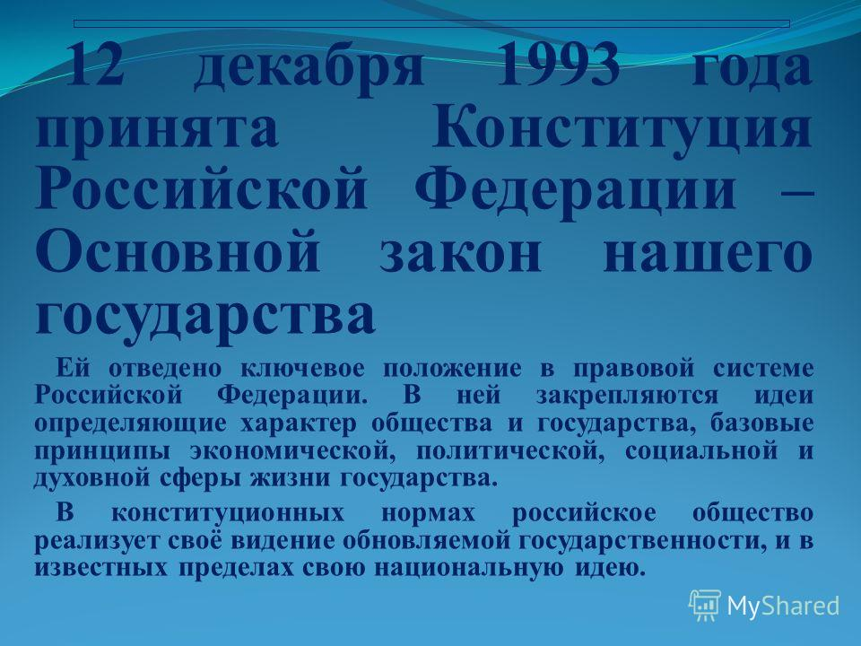 12 декабря 1993 года принята Конституция Российской Федерации – Основной закон нашего государства Ей отведено ключевое положение в правовой системе Российской Федерации. В ней закрепляются идеи определяющие характер общества и государства, базовые пр