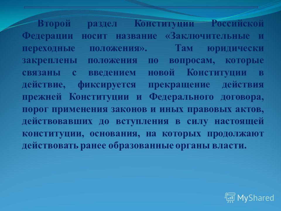 Второй раздел Конституции Российской Федерации носит название «Заключительные и переходные положения». Там юридически закреплены положения по вопросам, которые связаны с введением новой Конституции в действие, фиксируется прекращение действия прежней