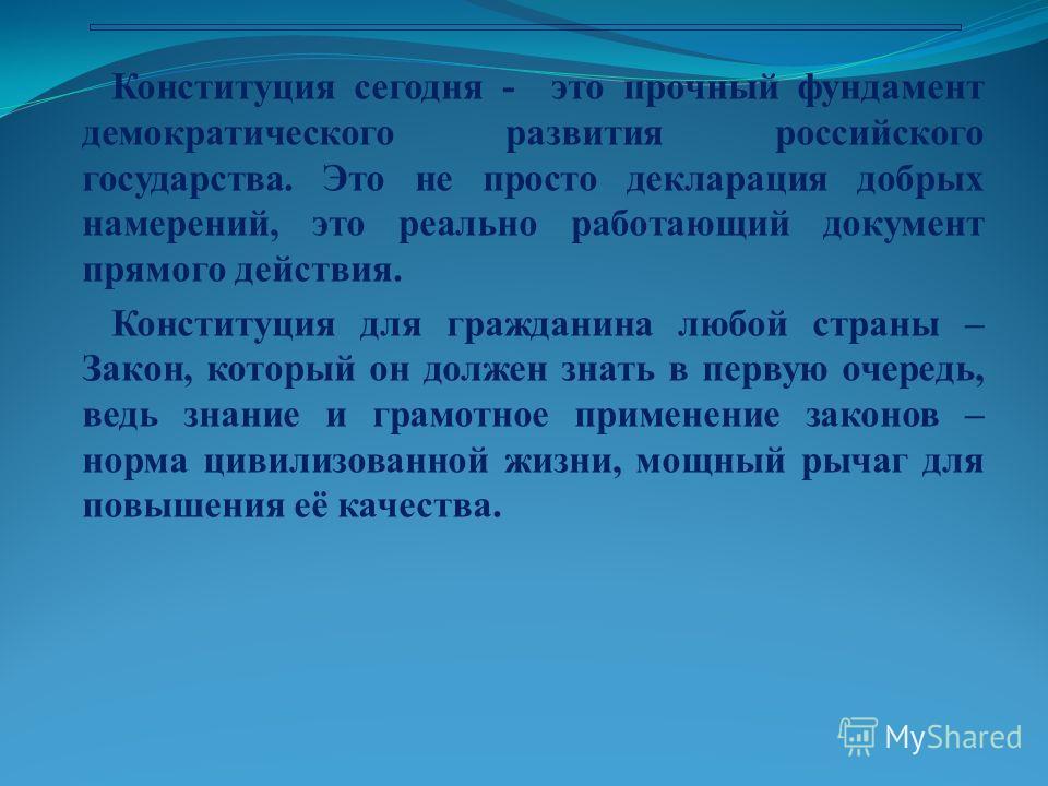 Конституция сегодня - это прочный фундамент демократического развития российского государства. Это не просто декларация добрых намерений, это реально работающий документ прямого действия. Конституция для гражданина любой страны – Закон, который он до