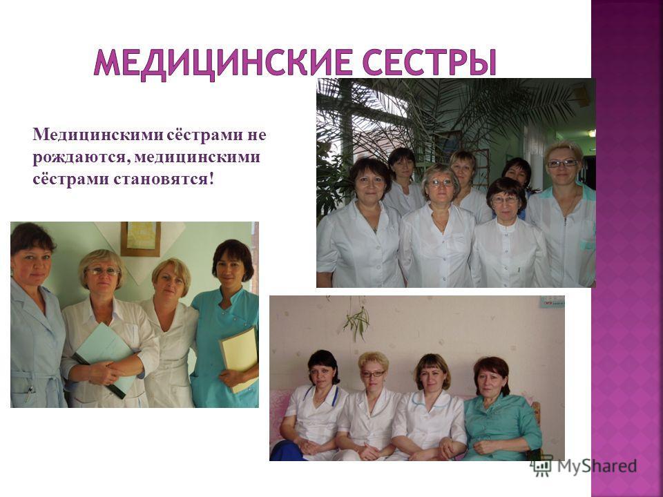 Медицинскими сёстрами не рождаются, медицинскими сёстрами становятся!
