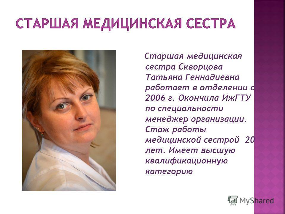 Старшая медицинская сестра Скворцова Татьяна Геннадиевна работает в отделении с 2006 г. Окончила ИжГТУ по специальности менеджер организации. Стаж работы медицинской сестрой 20 лет. Имеет высшую квалификационную категорию
