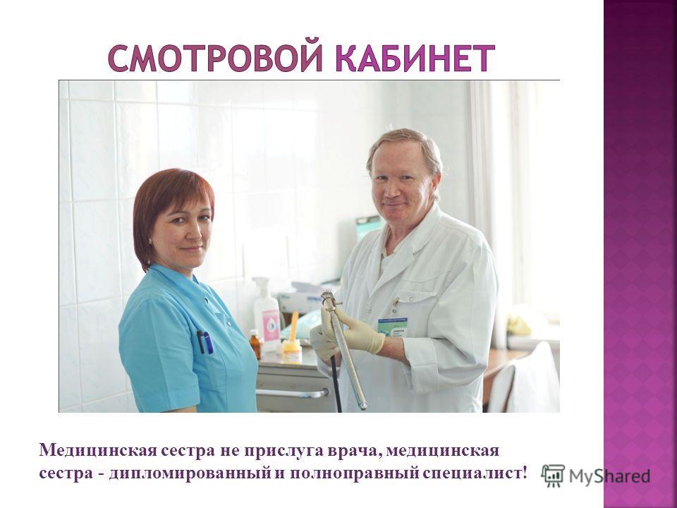 Медицинская сестра не прислуга врача, медицинская сестра - дипломированный и полноправный специалист!