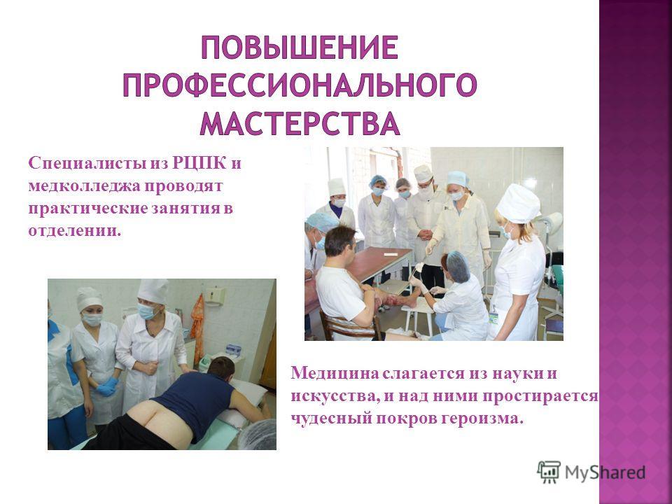 Медицина слагается из науки и искусства, и над ними простирается чудесный покров героизма. Специалисты из РЦПК и медколледжа проводят практические занятия в отделении.