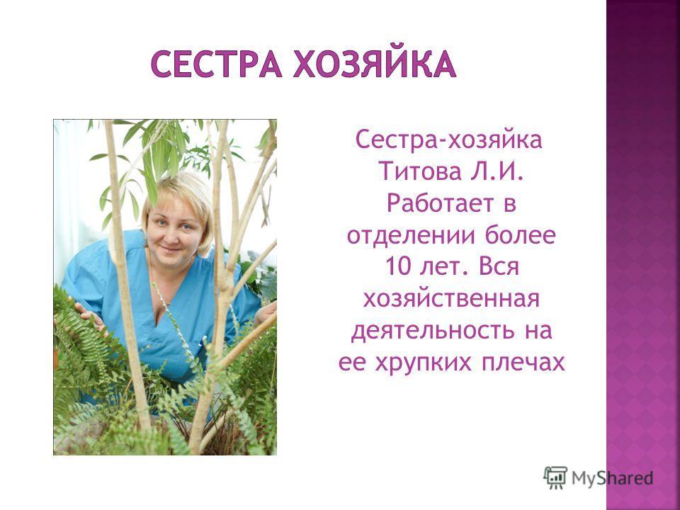 Сестра-хозяйка Титова Л.И. Работает в отделении более 10 лет. Вся хозяйственная деятельность на ее хрупких плечах
