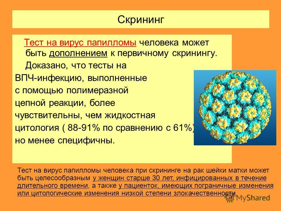 Скрининг Тест на вирус папилломы человека может быть дополнением к первичному скринингу. Доказано, что тесты на ВПЧ-инфекцию, выполненные с помощью полимеразной цепной реакции, более чувствительны, чем жидкостная цитология ( 88-91% по сравнению с 61%