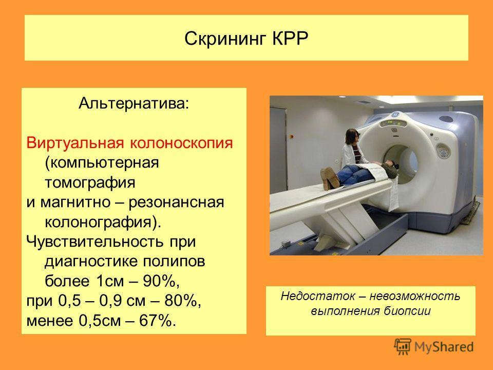 Скрининг КРР Альтернатива: Виртуальная колоноскопия (компьютерная томография и магнитно – резонансная колонография). Чувствительность при диагностике полипов более 1см – 90%, при 0,5 – 0,9 см – 80%, менее 0,5см – 67%. Недостаток – невозможность выпол