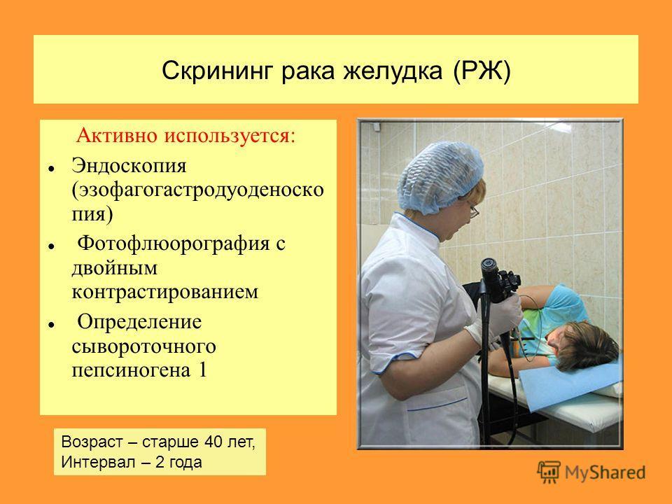 Скрининг рака желудка (РЖ) Активно используется: Эндоскопия (эзофагогастродуоденоско пия) Фотофлюорография с двойным контрастированием Определение сывороточного пепсиногена 1 Возраст – старше 40 лет, Интервал – 2 года