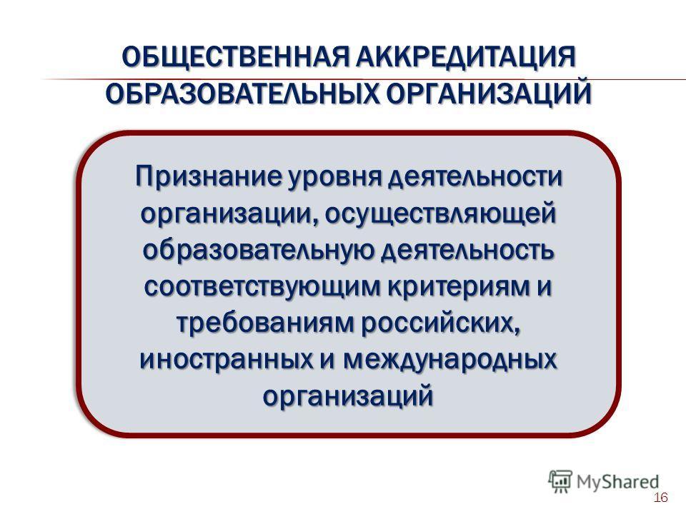 ОБЩЕСТВЕННАЯ АККРЕДИТАЦИЯ ОБРАЗОВАТЕЛЬНЫХ ОРГАНИЗАЦИЙ 16 Признание уровня деятельности организации, осуществляющей образовательную деятельность соответствующим критериям и требованиям российских, иностранных и международных организаций