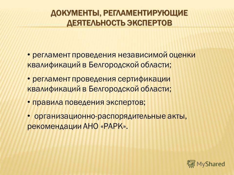 ДОКУМЕНТЫ, РЕГЛАМЕНТИРУЮЩИЕ ДЕЯТЕЛЬНОСТЬ ЭКСПЕРТОВ регламент проведения независимой оценки квалификаций в Белгородской области; регламент проведения сертификации квалификаций в Белгородской области; правила поведения экспертов; организационно-распоря