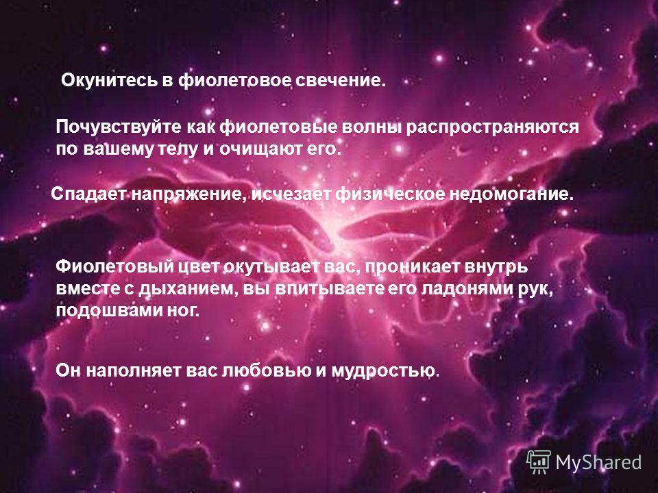 Окунитесь в фиолетовое свечение. Почувствуйте как фиолетовые волны распространяются по вашему телу и очищают его. Спадает напряжение, исчезает физическое недомогание. Фиолетовый цвет окутывает вас, проникает внутрь вместе с дыханием, вы впитываете ег