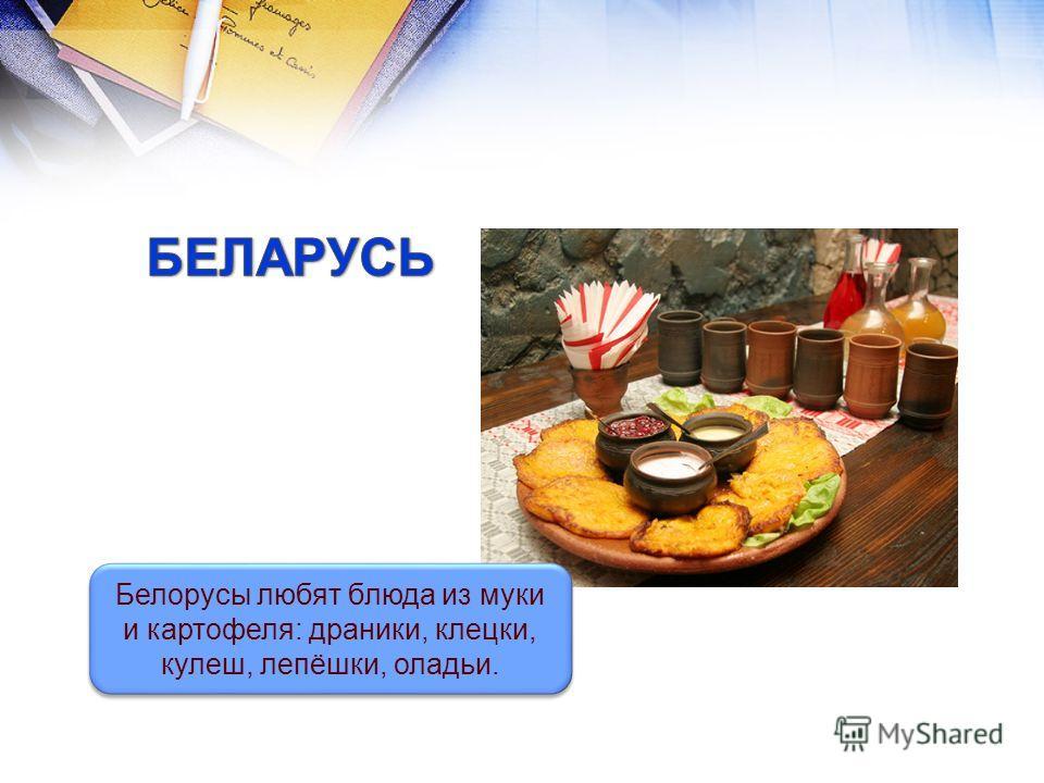 Белорусы любят блюда из муки и картофеля: драники, клецки, кулеш, лепёшки, оладьи.