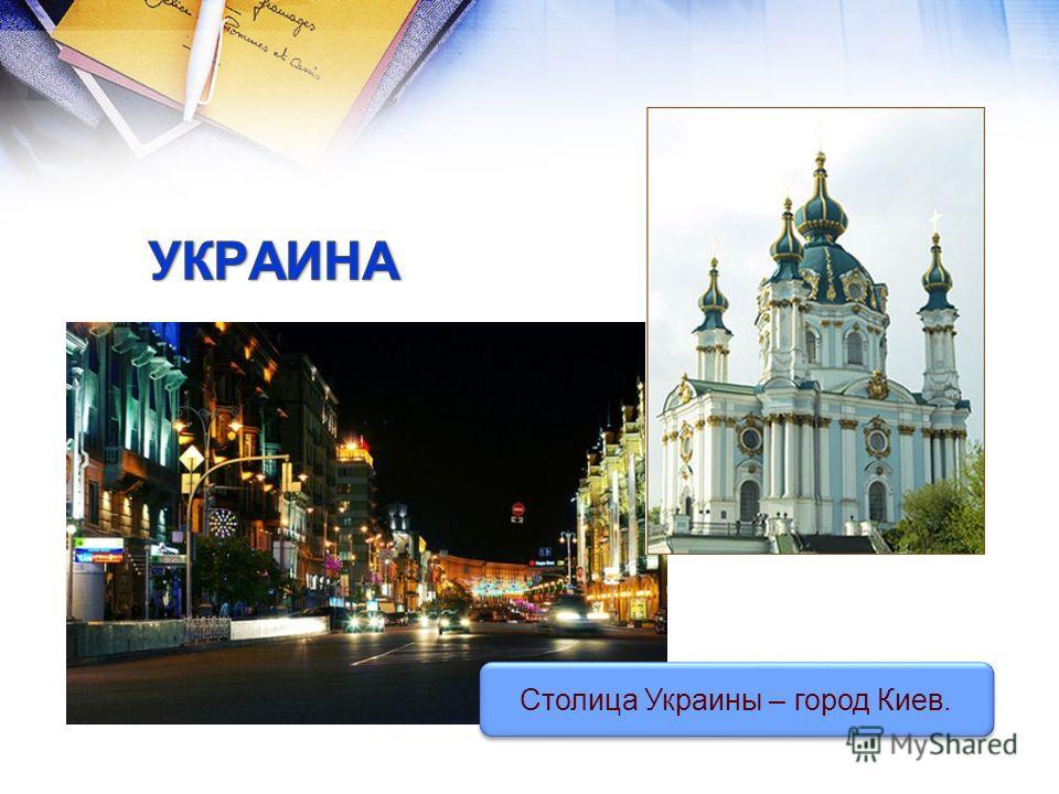 Столица Украины – город Киев.