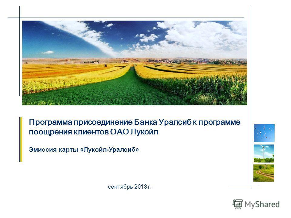 Программа присоединение Банка Уралсиб к программе поощрения клиентов ОАО Лукойл сентябрь 2013 г. Эмиссия карты «Лукойл-Уралсиб»
