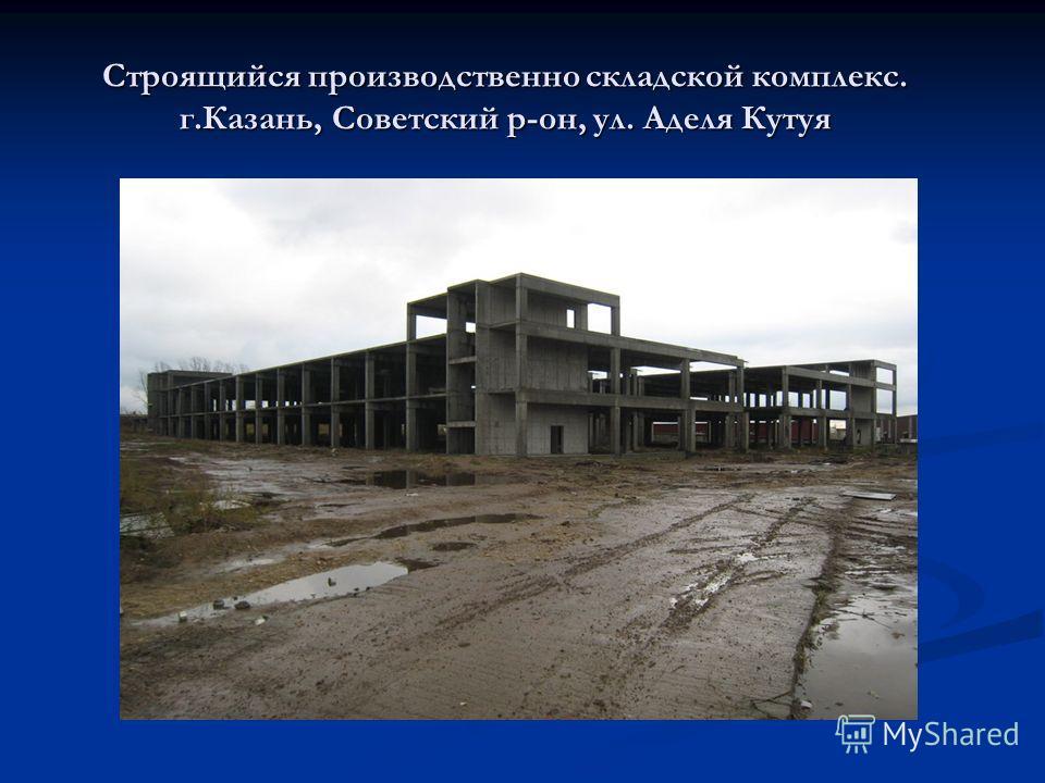 Строящийся производственно складской комплекс. г.Казань, Советский р-он, ул. Аделя Кутуя
