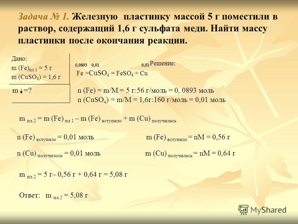 Задача 1. Железную пластинку массой 5 г поместили в раствор, содержащий 1,6 г сульфата меди. Найти массу пластинки после окончания реакции. Дано: m (Fe) пл.1 = 5 г m (CuSO 4 ) = 1,6 г m =? Решение: Fe + CuSO 4 = FeSO 4 + Cu n (Fe) = m/M = 5 г:56 г/мо