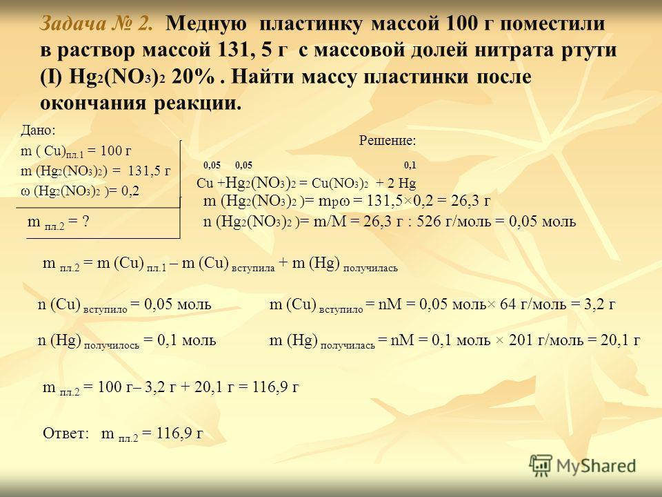 Задача 2. Медную пластинку массой 100 г поместили в раствор массой 131, 5 г с массовой долей нитрата ртути (I) Hg 2 (NO 3 ) 2 20%. Найти массу пластинки после окончания реакции. Дано: m ( Cu) пл.1 = 100 г m (Hg 2 (NO 3 ) 2 ) = 131,5 г ω (Hg 2 (NO 3 )