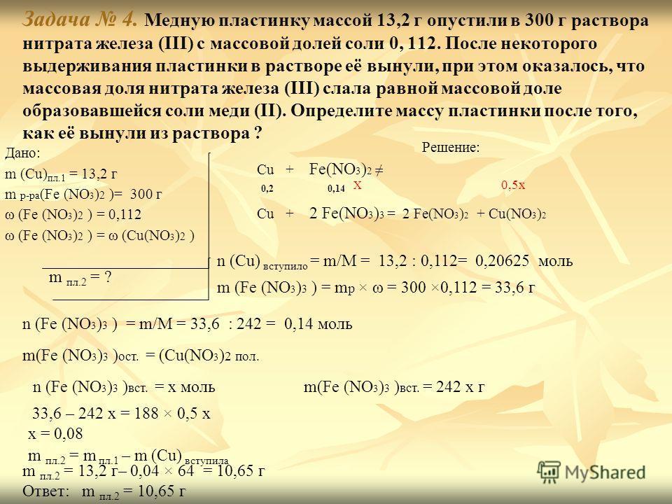 Задача 4. Медную пластинку массой 13,2 г опустили в 300 г раствора нитрата железа (III) с массовой долей соли 0, 112. После некоторого выдерживания пластинки в растворе её вынули, при этом оказалось, что массовая доля нитрата железа (III) слала равно