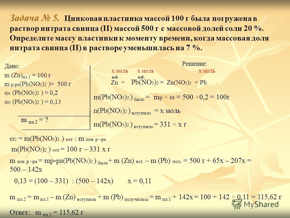 Задача 5. Цинковая пластинка массой 100 г была погружена в раствор нитрата свинца (II) массой 500 г с массовой долей соли 20 %. Определите массу пластинки к моменту времени, когда массовая доля нитрата свинца (II) в растворе уменьшилась на 7 %. Дано: