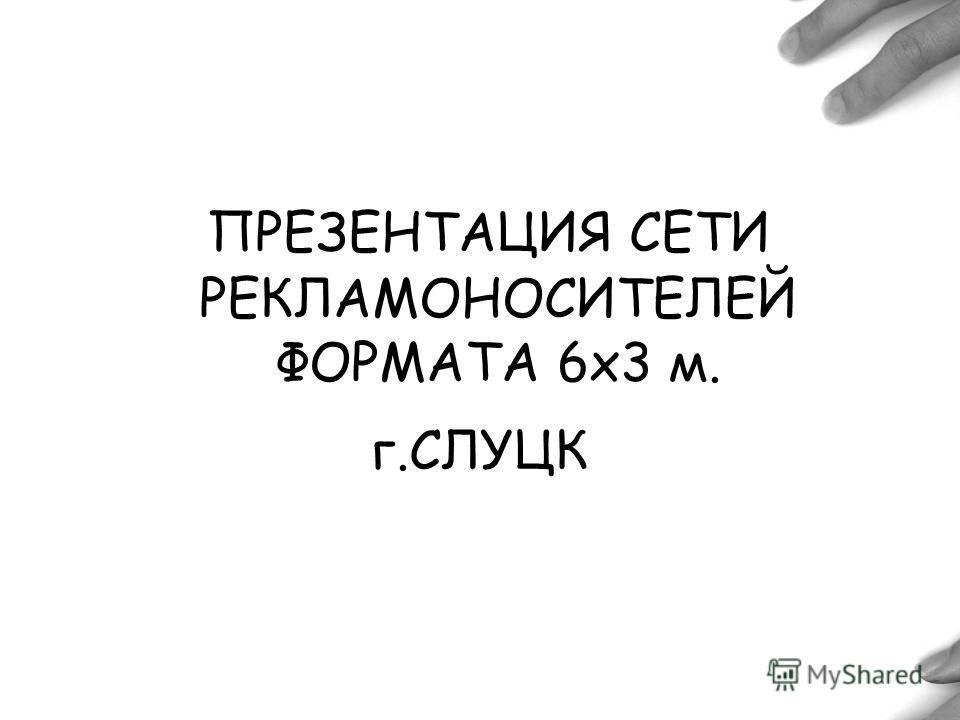 HTTP://WWW.BILLBOARD.BY ПРЕЗЕНТАЦИЯ СЕТИ РЕКЛАМОНОСИТЕЛЕЙ ФОРМАТА 6х3 м. г.СЛУЦК