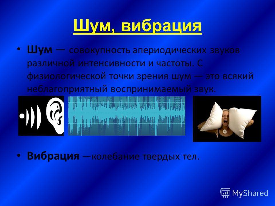 Шум, вибрация Шум совокупность апериодических звуков различной интенсивности и частоты. С физиологической точки зрения шум это всякий неблагоприятный воспринимаемый звук. Вибрация колебание твердых тел.
