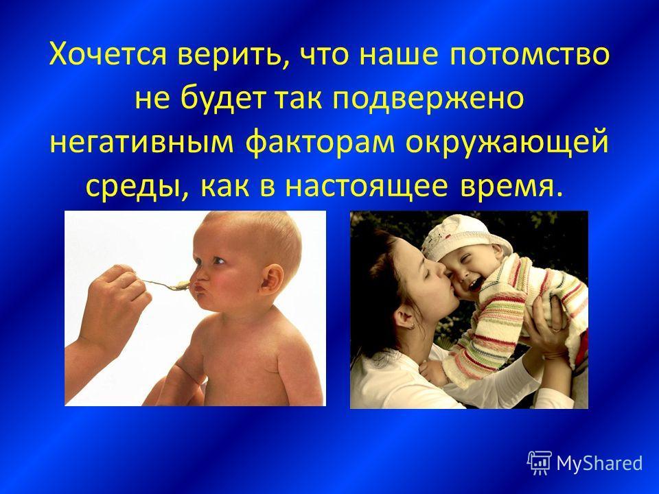 Хочется верить, что наше потомство не будет так подвержено негативным факторам окружающей среды, как в настоящее время.