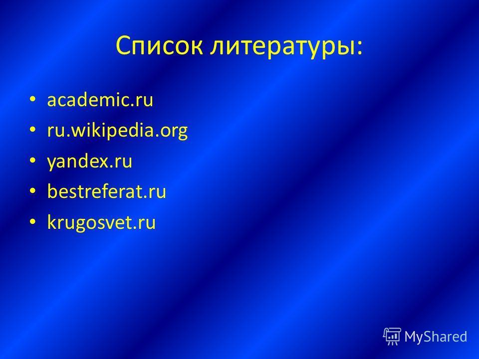 Список литературы: academic.ru ru.wikipedia.org yandex.ru bestreferat.ru krugosvet.ru
