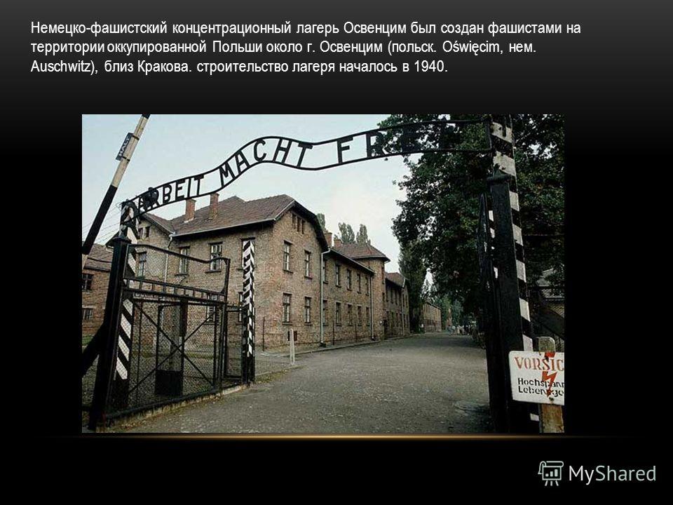 Немецко-фашистский концентрационный лагерь Освенцим был создан фашистами на территории оккупированной Польши около г. Освенцим (польск. Oświęcim, нем. Auschwitz), близ Кракова. строительство лагеря началось в 1940.