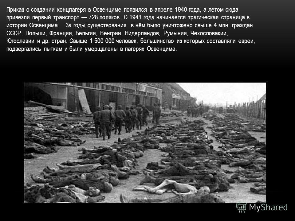 Приказ о создании концлагеря в Освенциме появился в апреле 1940 года, а летом сюда привезли первый транспорт 728 поляков. С 1941 года начинается трагическая страница в истории Освенцима. За годы существования в нём было уничтожено свыше 4 млн. гражда