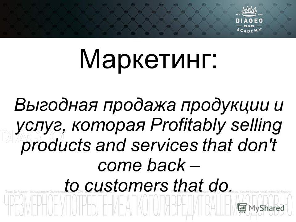 Маркетинг: Выгодная продажа продукции и услуг, которая Profitably selling products and services that don't come back – to customers that do.