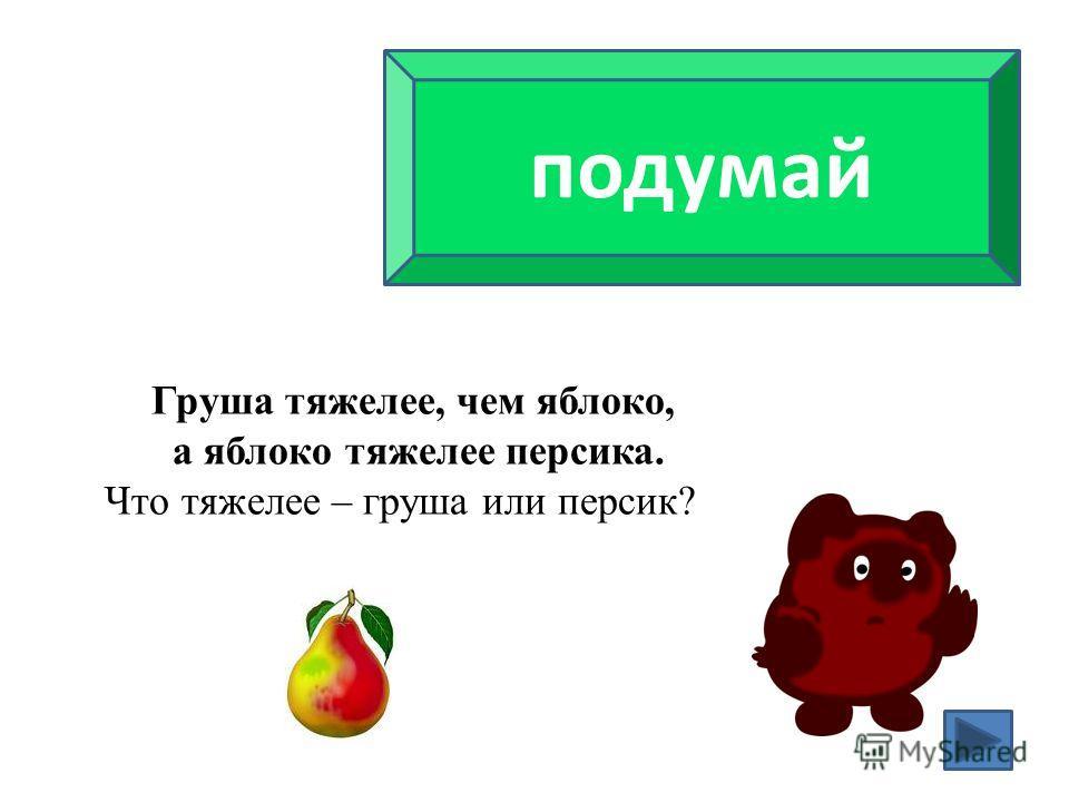 подумай Груша тяжелее, чем яблоко, а яблоко тяжелее персика. Что тяжелее – груша или персик?