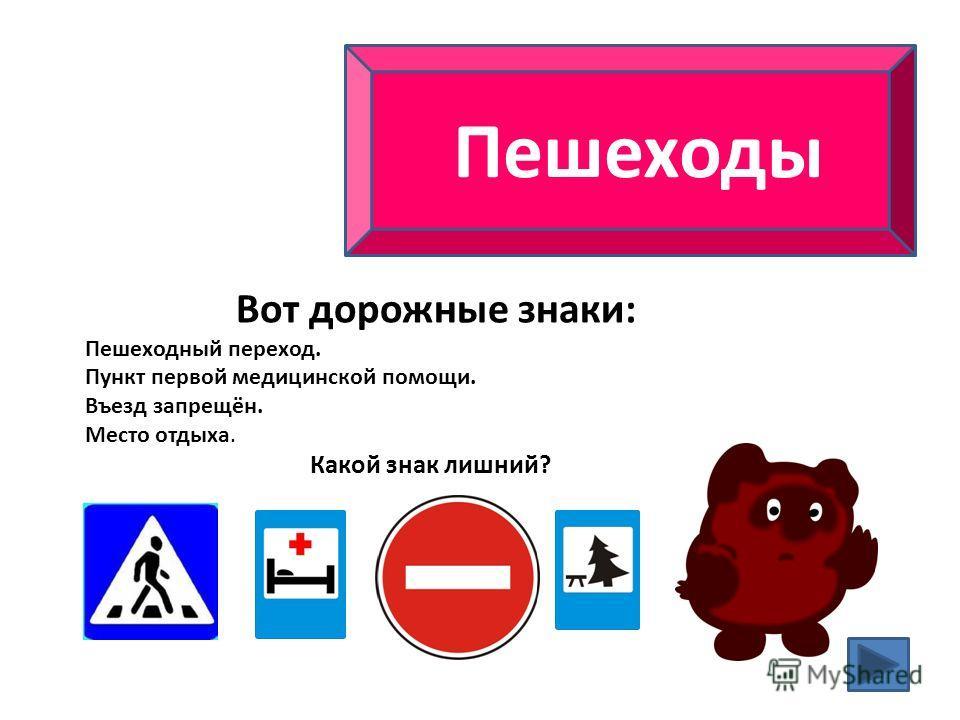 Вот дорожные знаки: Пешеходный переход. Пункт первой медицинской помощи. Въезд запрещён. Место отдыха. Какой знак лишний?
