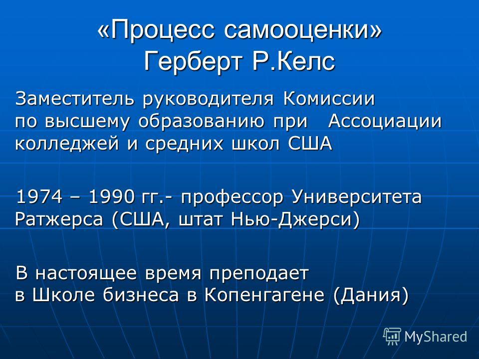 «Процесс самооценки» Герберт Р.Келс Заместитель руководителя Комиссии по высшему образованию при Ассоциации колледжей и средних школ США 1974 – 1990 гг.- профессор Университета Ратжерса (США, штат Нью-Джерси) В настоящее время преподает в Школе бизне