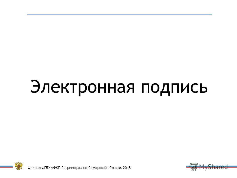 Филиал ФГБУ «ФКП Росреестра» по Самарской области, 2013 Электронная подпись