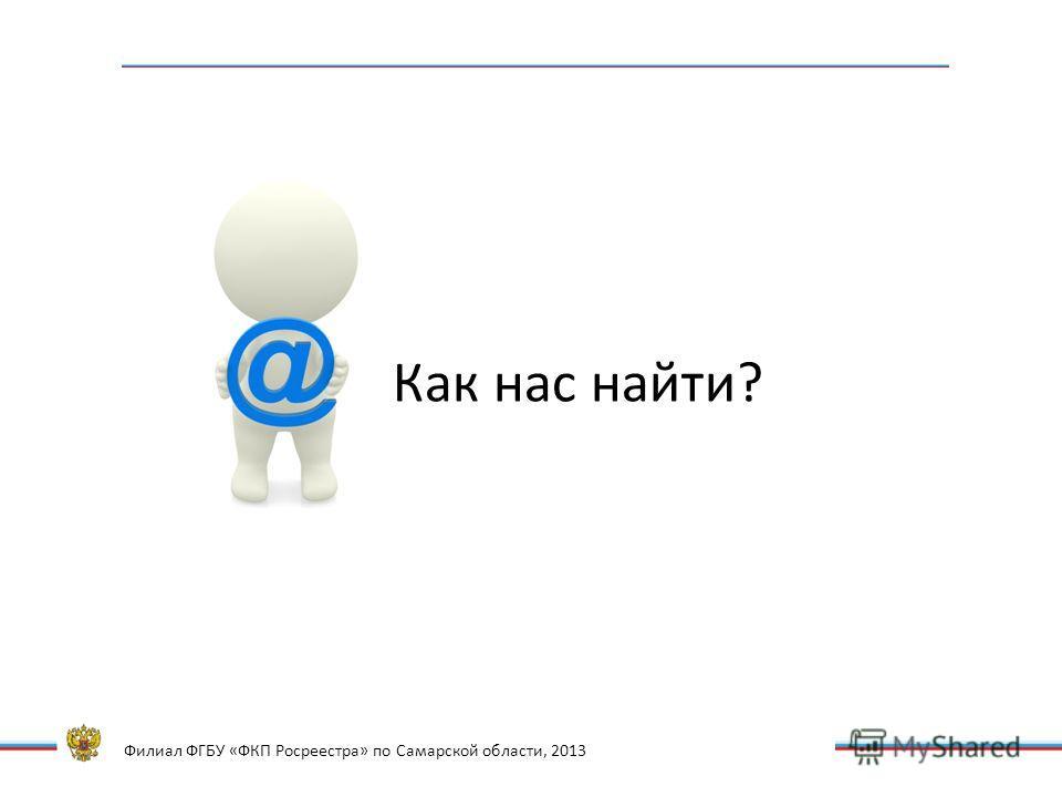 Филиал ФГБУ «ФКП Росреестра» по Самарской области, 2013 Как нас найти?