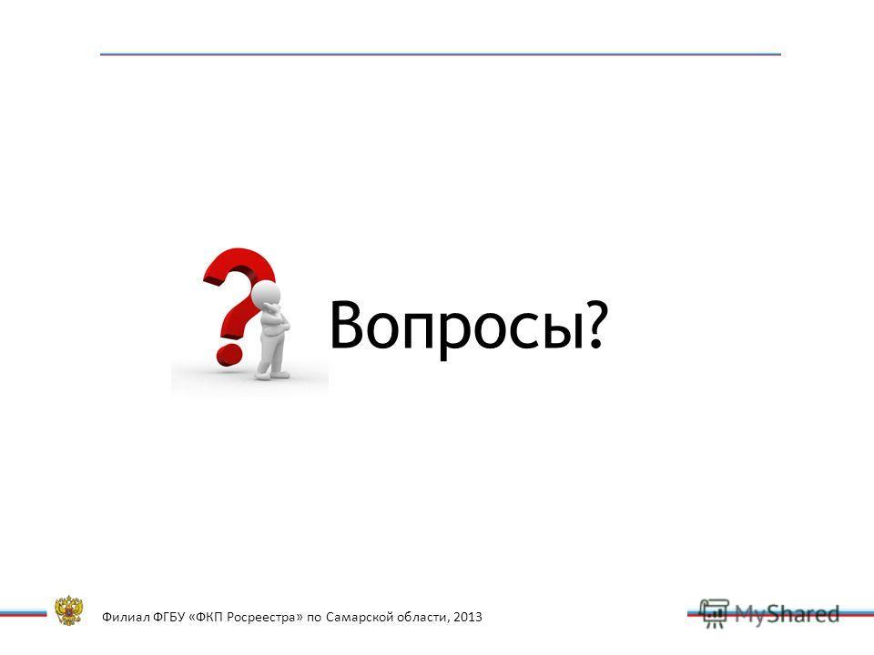Филиал ФГБУ «ФКП Росреестра» по Самарской области, 2013 Вопросы?