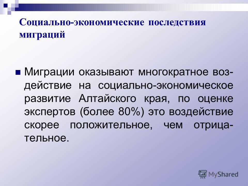 Миграции оказывают многократное воз- действие на социально-экономическое развитие Алтайского края, по оценке экспертов (более 80%) это воздействие скорее положительное, чем отрица- тельное. Социально-экономические последствия миграций