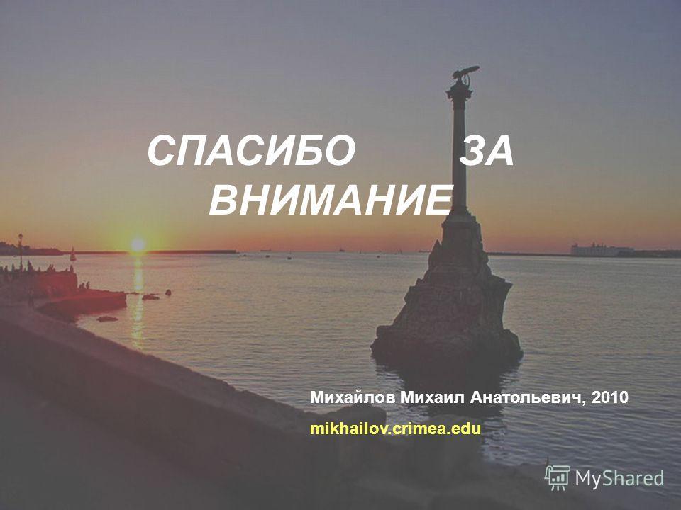 СПАСИБО ЗА ВНИМАНИЕ Михайлов Михаил Анатольевич, 2010 mikhailov.crimea.edu